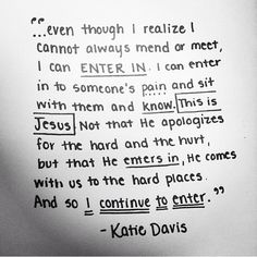 """""""Even though I realize I cannot always mend, I can enter in to someone's pain and sit with them...This is Jesus. Not that He apologizes for the hard and the hurt, but He enters in, He comes with us to the hard places. And so I continue to enter."""" Katie Davis"""