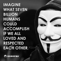 Anonymous - Imagine what seven billion humans could accomplish if we all loved and respected one another.