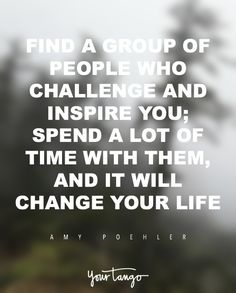"""""""Find a group of people who challenge and inspire you; spend a lot of time with them, and it will change your life."""" — Amy Poehler"""