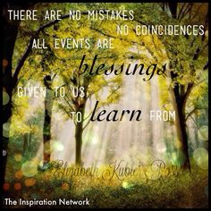 """There are no mistakes, no coincidences. All events are blessings given to us to learn from."" ~Elizabeth Kubler-Ross #quote"