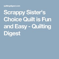 Scrappy Sister's Choice Quilt is Fun and Easy - Quilting Digest