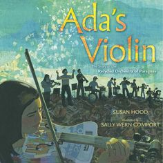 NF - Ada's Violin: The Story of the Recycled Orchestra of Paraguay by Susan Hood (Simon & Schuster 2016 - 9781481430951) A town built on a landfill. A community in need of hope. A girl with a dream. A man with a vision. An ingenious idea. | ILA, NCTE | Lexile: 820