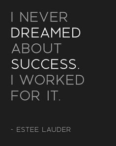 I never dreamed about success. I worked for it. -Estee Lauder #BeEpic