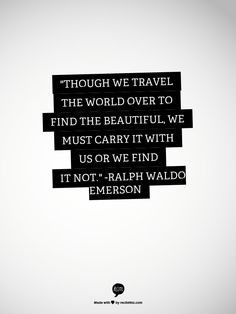 """""""Though we travel the world over to find the beautiful, we must carry it with us or we find it not."""" -Ralph Waldo Emerson"""