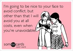 I'm going to be nice to your face to avoid conflict, but other than that I will avoid you at all costs, even when you're unavoidable.