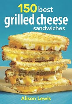 150 Best Grilled Cheese Sandwiches Cookbook