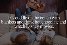 let's cuddle on the couch with blankets and drink hot chocolate and watch Disney movies.
