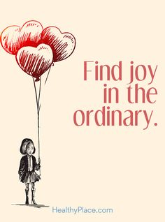 Positive Quote: Find joy in the ordinary. www.HealthyPlace.com