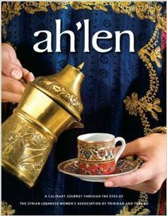 Ah'len Cookbook - A Culinary Journey Through the Eyes of the Syrian Lebanese Association of Trinidad: The Syrian Lebanese Women's Associatio...