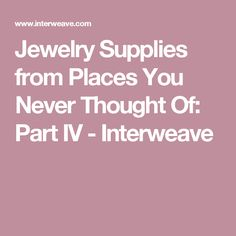 Jewelry Supplies from Places You Never Thought Of: Part IV - Interweave