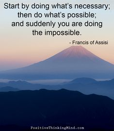 Start by doing what's necessary; then do what's possible; and then suddenly you are doing the impossible. – Francis of Assisi