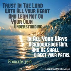 """""""Trust in the Lord with all your heart, and lean not on your own understanding; In all your ways acknowledge Him, and He shall direct your paths.""""  - Proverbs 3:5-6    This is such a powerful scripture and one of our favorites. Being a Christian means putting all our trust in Him. What we think means nothing if we do not trust in Him for direction and guidance. - ChristianQuotes.info Staff For more Christian and inspirational quotes, please visit www.ChristianQuo"""