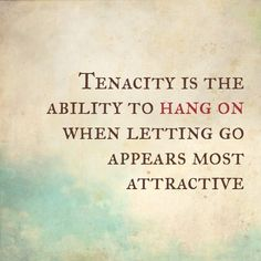 Tenacity is the ability to hang on when letting go appears most attractive