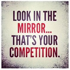 Look in THE mirror, that's you're competition! #Justbelieve