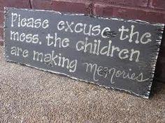 Dokonalý nápis do každej domácnosti :)  Prosím ospravedlňte neporiadok, deti si vytvárajú spomienky! :) Please excuse the mess, the children are making memories...:)