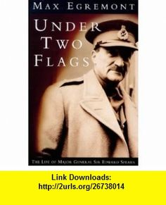 Under Two Flags The Life of Major General Sir Edward Spears (9780753801475) Max Egremont , ISBN-10: 0753801477  , ISBN-13: 978-0753801475 ,  , tutorials , pdf , ebook , torrent , downloads , rapidshare , filesonic , hotfile , megaupload , fileserve