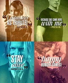 """Katniss-"""" I volunteer as tribute!"""" Peeta- """"Because she came here with  me."""" Haymitch-"""" Stay  alive""""  Effie-""""Happy Hunger Games"""
