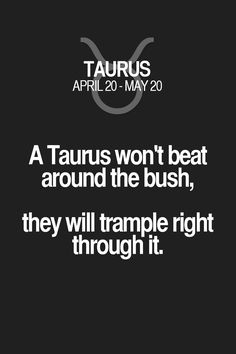 A Taurus won't beat around the bush, they will trample right through it. Taurus | Taurus Quotes | Taurus Zodiac Signs