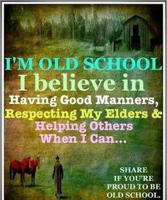 I'm old school. I believe in having good manners, Respecting my elders & Helping others when I can...