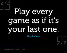 Play every game as if its your last one - Guy Lafleur http://thepeopleproject.com/share-a-mantra.php