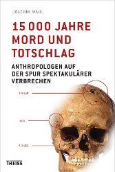 Anthropologische CSI, spannend wie ein Krimi: »15 000 Jahre Mord und Totschlag« von Joachim Wahl bei Theiss: Tatorte von Massakern oder Überfällen unter der Lupe!