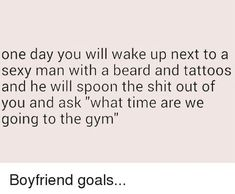 One Day You Will Wake Up Next to a Sexy Man With a Beard and Tattoos and He Will Spoon the Shit Out of You and Ask What Time Are We Going to the Gym Boyfriend Goals Workout Memes, Gym Memes, Funny Workout Quotes, Workouts, Gym Humor, Motivacional Quotes, Funny Quotes, Qoutes, Boyfriend Goals