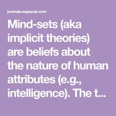Mind-sets (aka implicit theories) are beliefs about the nature of human attributes (e.g., intelligence). The theory holds that individuals with growth mind-sets...