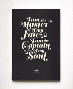 I am the master of my fate. I am the captain of my soul – Invictus by William Ernest Henley