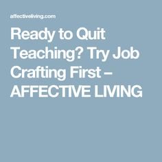 Ready to Quit Teaching? Try Job Crafting First – AFFECTIVE LIVING