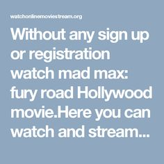 Without any sign up or registration watch mad max: fury road Hollywood movie.Here you can watch and stream online of  the latest Hollywood movies with in few minutes or after hitting some few clicks.