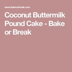 Coconut Buttermilk Pound Cake - Bake or Break
