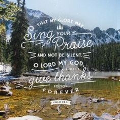 """""""That my glory may sing your praise and not be silent. O Lord my God, I will give thanks to you forever."""" Psalm 30:12. Designed by Andrew Miller."""