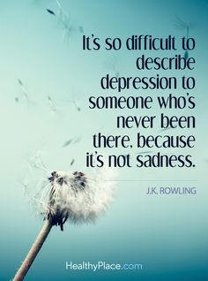 Quote in depression: It's so difficult to describe depression to someone who's never been there, because it's not sadness - J.K. Rowling. www.HealthyPlace.com