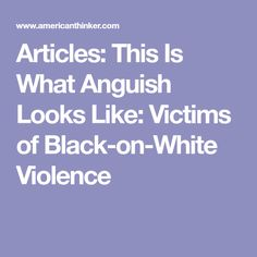 Articles: This Is What Anguish Looks Like: Victims of Black-on-White Violence