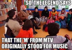 """""""So, the legend says that the """"M"""" from MTV originally stood for music"""" :)"""
