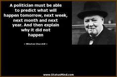 A politician must be able to predict what will happen tomorrow, next week, next month and next year. And then explain why it did not happen - Winston Churchill Quotes - StatusMind.com