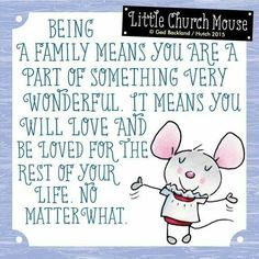 ♥ Being a family means you are part of something very wonderful. It means you will love and be loved for the rest of your life no matter what...Little Church Mouse ♥