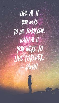 Live as if you were to die tomorrow. Learn as if you were to live forever. Ghandi.