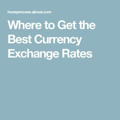 Get The Best Currency Exchange Rates On Your Trip