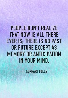 """People don't realize that now is all there is; There is no past or future except as memory or anticipation in your mind."" — Eckhart Tolle"