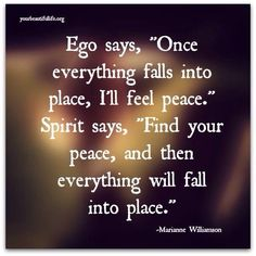"""Ego says, """"Once everything falls into place, I'll feel peace."""" Spirit says, Find your peace, and then everything will fall into place."""" ~ Marianne Williamson"""