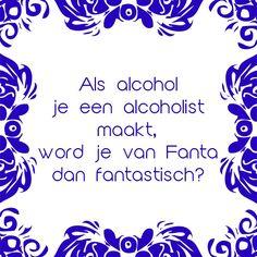 Als je van alcohol een alcoholist wordt, wordt je van Fanta dan Fantastisch? Deel en volg ons! Maak je eigen tegeltje op www.tegeltjeswijsheid.nl voor jezelf of als origineel cadeautje!
