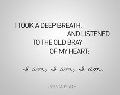 I took a deep breath, and listened to the old bray of my heart: I am, I am, I am. -Sylvia Plath