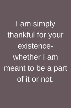 Quotes I am simply thankful for your existence- whether I am meant to be a part of it or not.
