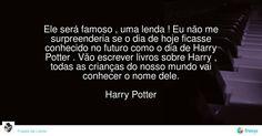 Ele será famoso , uma lenda ! Eu não me surpreenderia se o dia de hoje ficasse conhecido no futuro como o dia de Harry Potter . Vão escrever livros sobre Harry , todas as crianças do nosso mundo vai conhecer o nome dele.  Harry Potter #J.K Rowling #avidaearte