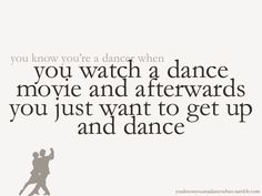 You watch a dance movie and it makes you want to dance.