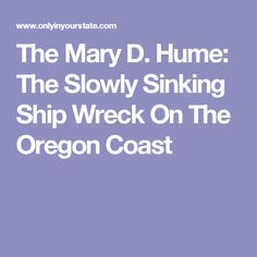 The Mary D. Hume: The Slowly Sinking Ship Wreck On The Oregon Coast