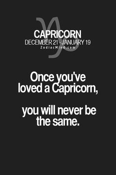 This one is completely accurate, I'm a Capricorn, and once, I was in love with one too. We shared both our First Kiss, everything was going perfect...til people at school began to tell him rumors about me (nowadays, I don't know what they told him). Well, the thing is that, I lost him (maybe forever) and today, I'm totally fine without him, but I'm not the same...