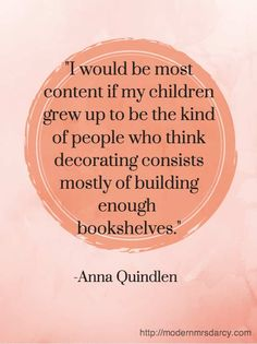 """""""I would be most content if my children grew up to be the kind of people who think decorating mostly consists of building enough bookshelves."""" - Anna Quindlen"""