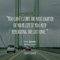 """""""You can't start the next chapter of your life if you keep rereading the last one."""" - from Quotes (on Wattpad) http://w.tt/1G9wlr2 #quote #wattpad"""